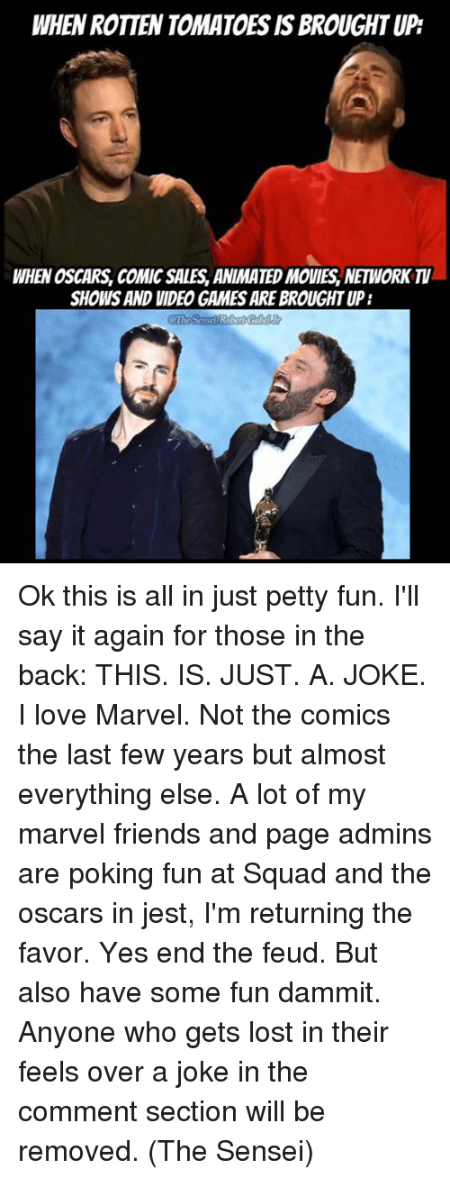 Memes, Say It, and Favors: WHEN ROTTENTOMATOESISBROUGHTUP  WHEN OSCARS, COMIC SALES ANIMATED MOVIES, NEWORK  SHOWS AND VIDEO GAMES ARE BROUGHT UP:  The Se  Robert Gabel Ok this is all in just petty fun. I'll say it again for those in the back: THIS. IS. JUST. A. JOKE.   I love Marvel. Not the comics the last few years but almost everything else. A lot of my marvel friends and page admins  are poking fun at Squad and the oscars in jest, I'm returning the favor. Yes end the feud. But also have some fun dammit.   Anyone who gets lost in their feels over a joke in the comment section will be removed. (The Sensei)