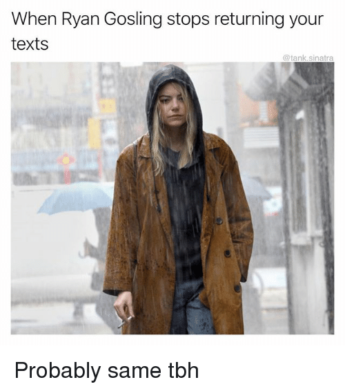 Funny, Tbh, and Ryan Gosling: When Ryan Gosling stops returning your  texts  @tank.sinatra Probably same tbh