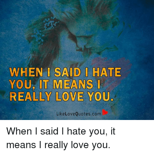 I Love You Quotes When I Say More: WHEN SAID HATE YOUR IT MEANS REALLY LOVE YOU Like Love
