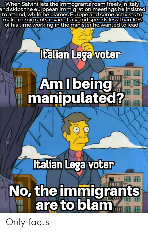 Salvini: When Salvini lets the immogrants roam freelvinltaly  and skips the european immigration meetings he insisted  to attend, while he blames Europe and some activists to  make immigrants invade Italy and spends less than 10%  of his time working in the minister he wanted to lead  Italian Lega voter  AmIbeing  manipulated?  Italian Lega voter  No, the immigrants  are to blam Only facts