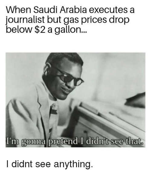 Saudi Arabia: When Saudi Arabia executes a  journalist but gas prices drop  below $2 a gallon..  I'm gonna pretend I didn't see that  0 I didnt see anything.