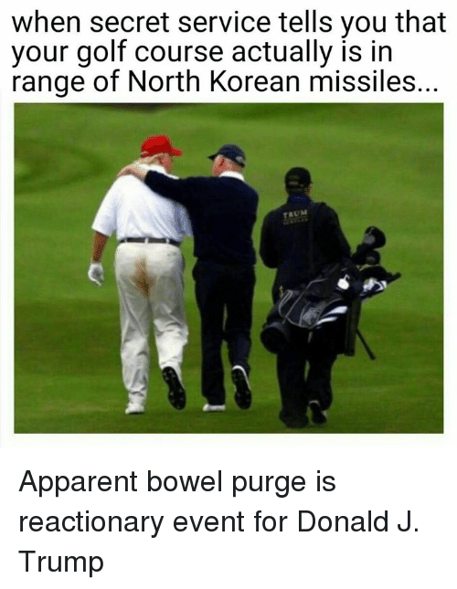 service: when secret service tells you that  your golf course actually is in  range of North Korean missiles.  TRUM Apparent bowel purge is reactionary event for Donald J. Trump