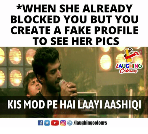 Fake, Indianpeoplefacebook, and Create A: *WHEN SHE ALREADY  BLOCKED YOU BUT YOU  CREATE A FAKE PROFILE  TO SEE HER PICS  LAUGHINC  Colours  KIS MOD PE HAI LAAYI AASHIQI