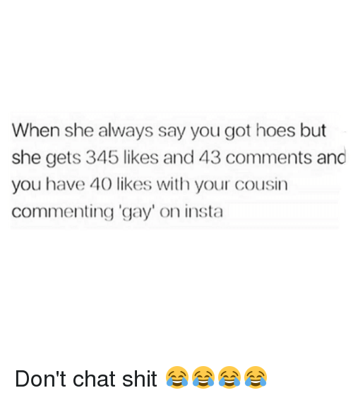 "Hoe, Hoes, and Memes: When she always say you got hoes but  she gets 345 likes and43 comments and  you have 40 likes with your cousin  Commenting gay"" on insta Don't chat shit 😂😂😂😂"