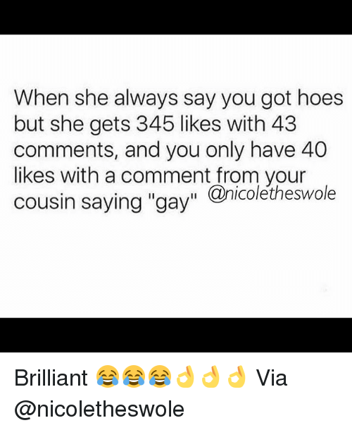 """Gym, Hoes, and Brilliant: When she always say you got hoes  but she gets 345 likes with 43  comments, and you only have 40  likes with a comment from your  cousin saying """"gay"""" Qnicoletheswole Brilliant 😂😂😂👌👌👌 Via @nicoletheswole"""