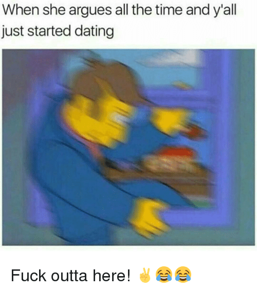 Dating, Memes, and Fuck: When she argues all the time and y'all  just started dating Fuck outta here! ✌😂😂