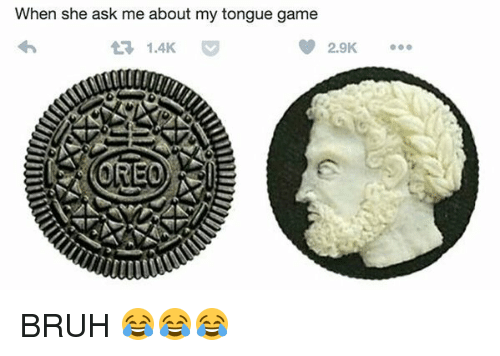 Tongue Game: When she ask me about my tongue game  1.4K  2.9K  OREO BRUH 😂😂😂