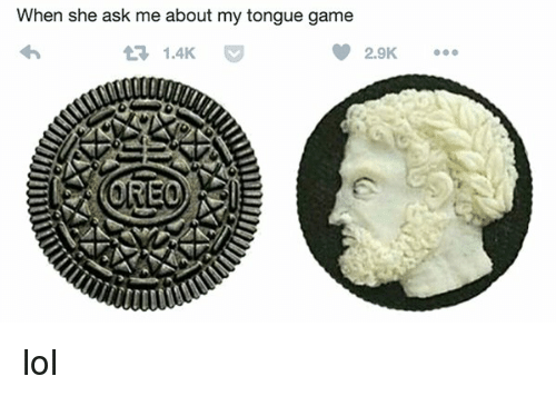 Tongue Game: When she ask me about my tongue game  1.4K  2.9K  OREO lol