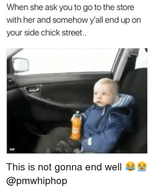Gif, Memes, and Side Chick: When she ask you to go to the store  with her and somehow y'all end up on  your side chick street..  GIF This is not gonna end well 😂😭 @pmwhiphop