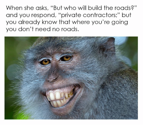 """Anarchyball, The Road, and Asking: When she asks, """"But who will build the roads?""""  and you respond, """"private contractors but  you already know that where you're going  you don't need no roads."""