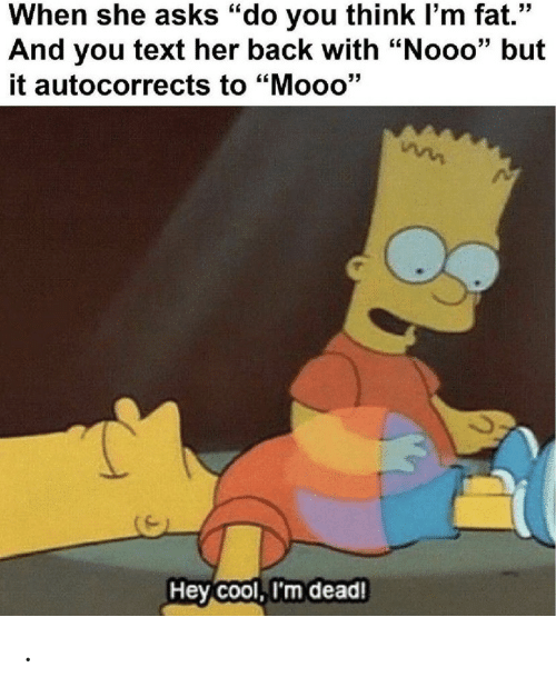 "im dead: When she asks ""do you think I'm fat.""  And you text her back with ""Nooo"" but  it autocorrects to ""Mooo'""  Hey Cool, I'm dead! ."