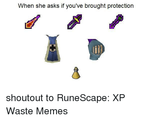 Wasted Meme: When she asks if you've brought protection shoutout to RuneScape: XP Waste Memes