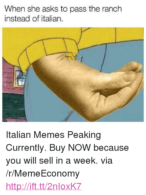 """Italian Memes: When she asks to pass the ranch  instead of italian <p>Italian Memes Peaking Currently. Buy NOW because you will sell in a week. via /r/MemeEconomy <a href=""""http://ift.tt/2nIoxK7"""">http://ift.tt/2nIoxK7</a></p>"""