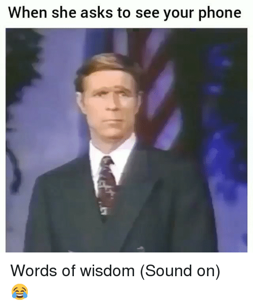 Memes, Phone, and Wisdom: When she asks to see your phone Words of wisdom (Sound on) 😂