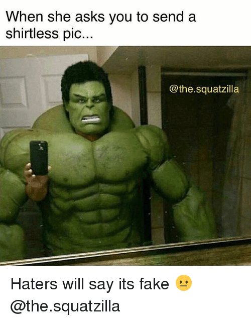 Fake, Gym, and Asks: When she asks you to send a  shirtless pic...  @the.squatzilla Haters will say its fake 😐 @the.squatzilla