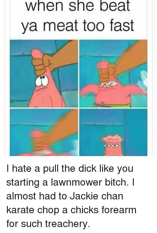 Lawnmower: When she beat  ya meat too fast I hate a pull the dick like you starting a lawnmower bitch. I almost had to Jackie chan karate chop a chicks forearm for such treachery.