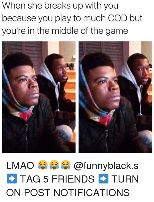 Friends, Lmao, and The Game: When she breaks up with you  because you play to much COD but  you're in the middle of the game LMAO 😂😂😂 @funnyblack.s ➡️ TAG 5 FRIENDS ➡️ TURN ON POST NOTIFICATIONS