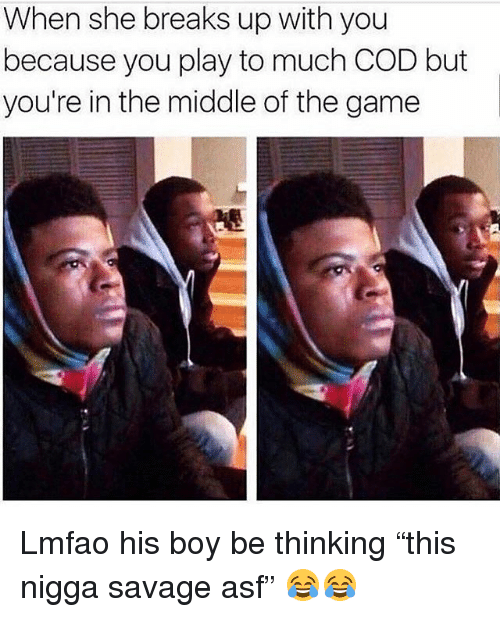 "Funny, Savage, and The Game: When she breaks up with you  because you play to much COD but  you're in the middle of the game Lmfao his boy be thinking ""this nigga savage asf"" 😂😂"
