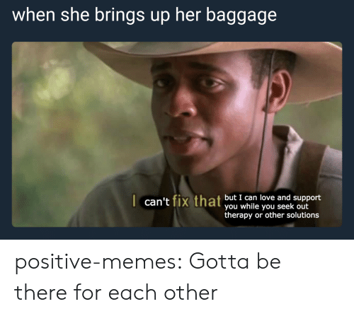 ort: when she brings up her baggage  t fiv that but I can love and support  can't fix that you iyou seek up ort  therapy or other solutions positive-memes: Gotta be there for each other