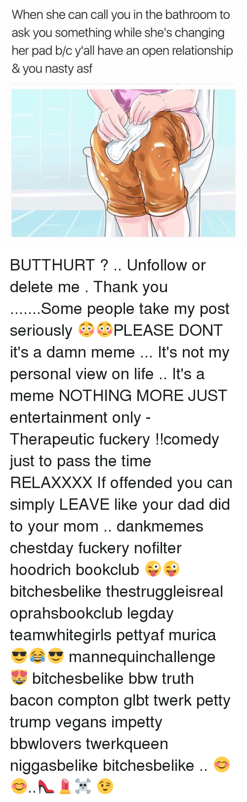 Bbw, Butthurt, and Memes: When she can call you in the bathroom to  ask you something while she's changing  her pad b/c y'all have an open relationship  & you nasty asf BUTTHURT ? .. Unfollow or delete me . Thank you .......Some people take my post seriously 😳😳PLEASE DONT it's a damn meme ... It's not my personal view on life .. It's a meme NOTHING MORE JUST entertainment only - Therapeutic fuckery !!comedy just to pass the time RELAXXXX If offended you can simply LEAVE like your dad did to your mom .. dankmemes chestday fuckery nofilter hoodrich bookclub 😜😜 bitchesbelike thestruggleisreal oprahsbookclub legday teamwhitegirls pettyaf murica 😎😂😎 mannequinchallenge 😻 bitchesbelike bbw truth bacon compton glbt twerk petty trump vegans impetty bbwlovers twerkqueen niggasbelike bitchesbelike .. 😊😊..👠💄☠️ 😉