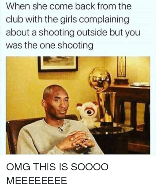 Dank Memes: When she come back from the  club with the girls complaining  about a shooting outside but you  was the one shooting OMG THIS IS SOOOO MEEEEEEEE