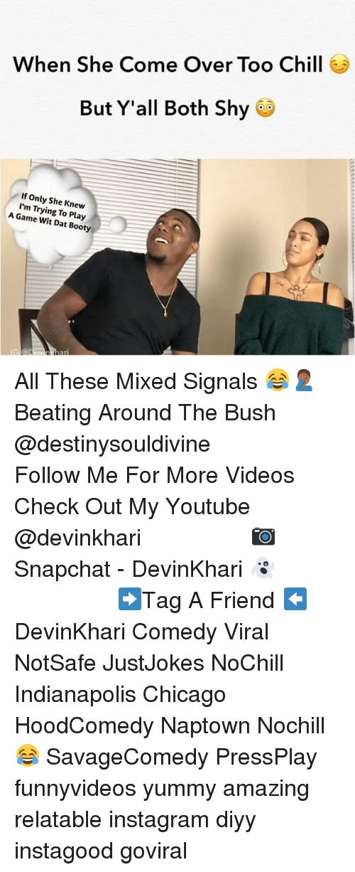 Booty, Chicago, and Chill: When She Come Over Too Chill  But Y'all Both Shy  If Only She Knew  I'm Trying To Play  A Game Wit Dat Booty All These Mixed Signals 😂🤦🏾♂️ Beating Around The Bush @destinysouldivine ━━━━━━━━━━━━━━━ Follow Me For More Videos Check Out My Youtube @devinkhari ━━━━━━━━━━━━━━━ 📷 Snapchat - DevinKhari 👻 ━━━━━━━━━━━━━━━ ➡️Tag A Friend ⬅️ DevinKhari Comedy Viral NotSafe JustJokes NoChill Indianapolis Chicago HoodComedy Naptown Nochill 😂 SavageComedy PressPlay funnyvideos yummy amazing relatable instagram diyy instagood goviral ━━━━━━━━━━━━━━━