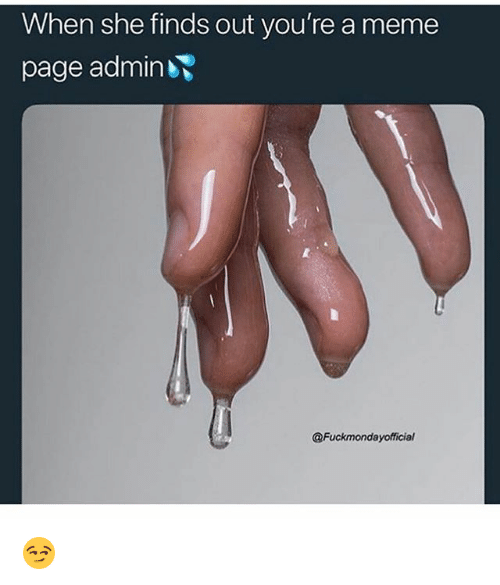 Funny, Meme, and Page: When she finds out you're a meme  page admin  @Fuckmondayofficial 😏