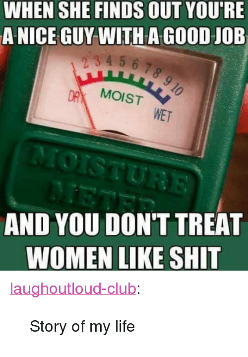 "Club, Life, and Shit: WHEN SHE FINDS OUT YOU'RE  A NICE GUY WITH A GOOD JOB  mp4 56.7  MOIST  WET  AND YOU DON'T TREAT  WOMEN LIKE SHIT <p><a href=""http://laughoutloud-club.tumblr.com/post/170006732587/story-of-my-life"" class=""tumblr_blog"">laughoutloud-club</a>:</p>  <blockquote><p>Story of my life</p></blockquote>"