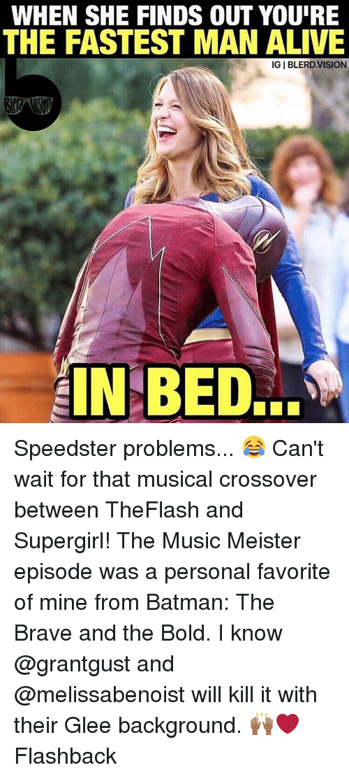 Memes, Glee, and Bold: WHEN SHE FINDS OUT YOURE  THE FASTEST MAN ALIVE  IGI BLERD. VISION  IN BED.. Speedster problems... 😂 Can't wait for that musical crossover between TheFlash and Supergirl! The Music Meister episode was a personal favorite of mine from Batman: The Brave and the Bold. I know @grantgust and @melissabenoist will kill it with their Glee background. 🙌🏾❤️ Flashback