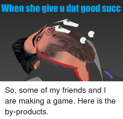 Friends, Game, and Good: When she give u dat good sucC