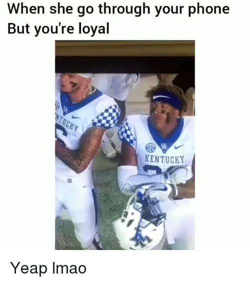 Funny, Lmao, and Phone: When she go through your phone  But you're loyal  KENTUCKY Yeap lmao