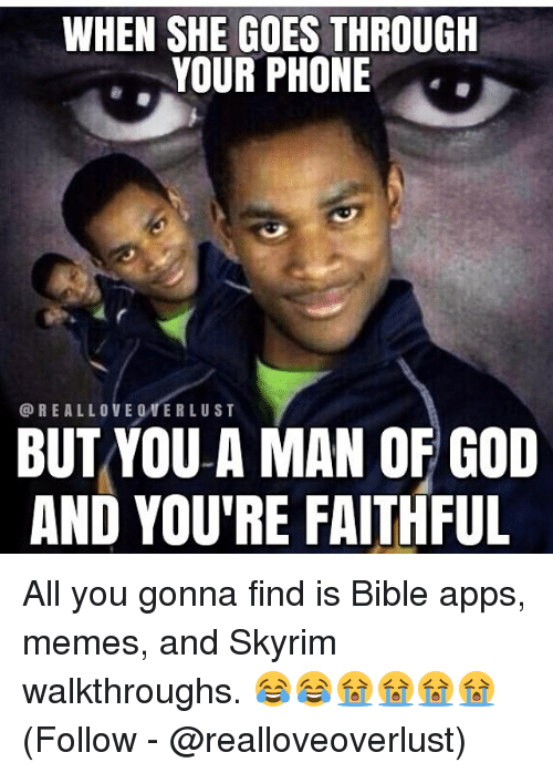 God, Memes, and Phone: WHEN SHE GOES THROUGH  YOUR PHONE  @REALLOVE 0VERLUST  BUTYOU A MAN OF GOD  AND YOU'RE FAITHFUL All you gonna find is Bible apps, memes, and Skyrim walkthroughs. 😂😂😭😭😭😭 (Follow - @realloveoverlust)