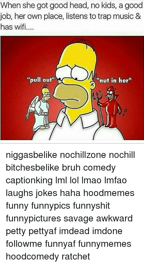 """Bruh, Funny, and Head: When she got good head, no kids, a good  job, her own place, listens to trap music &  has wifi..  pull out  """"nut in her"""" niggasbelike nochillzone nochill bitchesbelike bruh comedy captionking lml lol lmao lmfao laughs jokes haha hoodmemes funny funnypics funnyshit funnypictures savage awkward petty pettyaf imdead imdone followme funnyaf funnymemes hoodcomedy ratchet"""