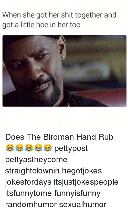 Birdman, Hoe, and Memes: When she got her shit together and  got a little hoe in her too Does The Birdman Hand Rub 😂😂😂😂😂 pettypost pettyastheycome straightclownin hegotjokes jokesfordays itsjustjokespeople itsfunnytome funnyisfunny randomhumor sexualhumor
