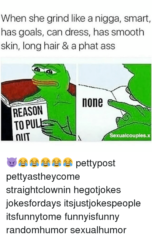 Ass, Memes, and Smooth: When she grind like a nigga, smart,  has goals, can dress, has smooth  skin, long hair & a phat ass  none  REASON  TOPU  nIIT  Sexualcouples.x 😈😂😂😂😂😂 pettypost pettyastheycome straightclownin hegotjokes jokesfordays itsjustjokespeople itsfunnytome funnyisfunny randomhumor sexualhumor