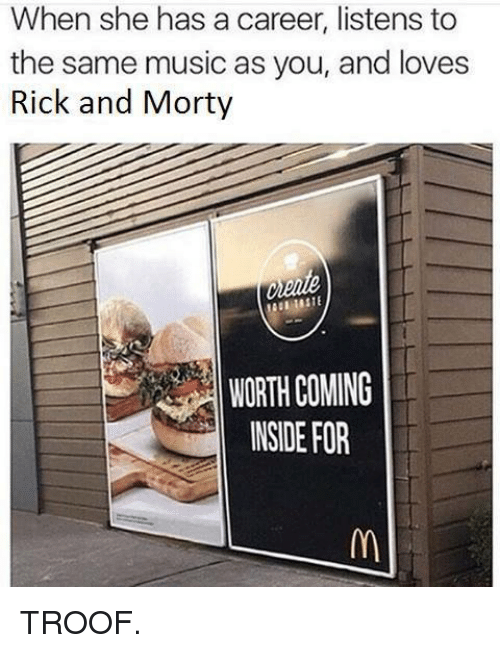 Music, Rick and Morty, and Dank Memes: When she has a career, listens to  the same music as you, and loves  Rick and Morty  WORTH COMING  INSIDE FOR TROOF.