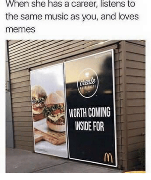 Memes, Music, and She: When she has a career, listens to  the same music as you, and loves  memes  WORTH COMING  INSIDE FOR