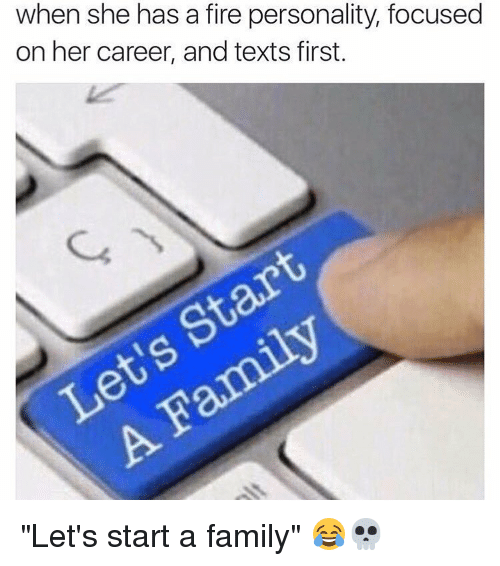 """Text First: when she has a fire personality, focused  on her career, and texts first. """"Let's start a family"""" 😂💀"""