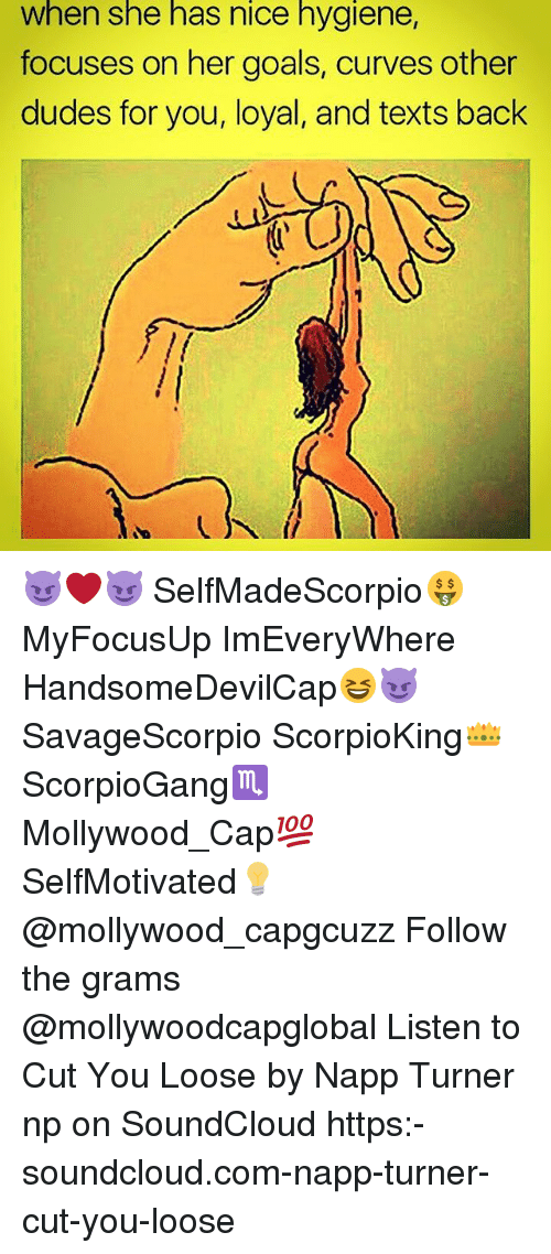 Goals, Memes, and SoundCloud: When she has nice hygiene,  focuses on her goals, curves other  dudes for you, loyal, and texts back 😈❤😈 SelfMadeScorpio🤑 MyFocusUp ImEveryWhere HandsomeDevilCap😆😈 SavageScorpio ScorpioKing👑 ScorpioGang♏ Mollywood_Cap💯 SelfMotivated💡 @mollywood_capgcuzz Follow the grams @mollywoodcapglobal Listen to Cut You Loose by Napp Turner np on SoundCloud https:-soundcloud.com-napp-turner-cut-you-loose
