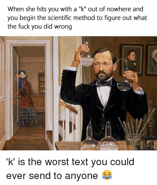 "SIZZLE: When she hits you with a ""k"" out of nowhere and  you begin the scientific method to figure out what  the fuck you did wrong 'k' is the worst text you could ever send to anyone 😂"