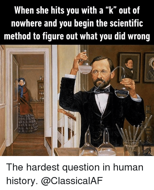 "Memes, History, and 🤖: When she hits you with a ""k"" out of  nowhere and you begin the scientific  method to figure out what you did wrong The hardest question in human history. @ClassicalAF"