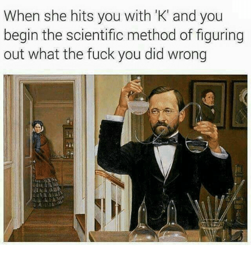 Fuck You, Memes, and Fuck: When she hits you with 'K' and you  begin the scientific method of figuring  out what the fuck you did wrong