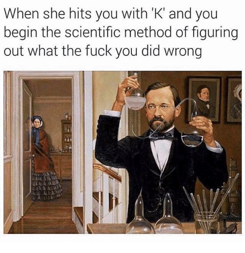 Fuck You, Fuck, and Scientific Method: When she hits you with 'K' and you  begin the scientific method of figuring  out what the fuck you did wrong