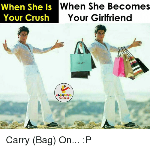 Gringe: When She Is  When she Becomes  Your Girlfriend  Your Crush  IN SLOT  LA GRING Carry (Bag) On... :P