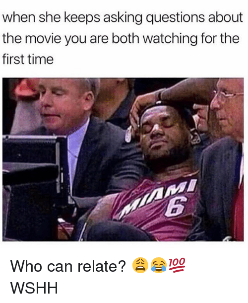 Memes, Wshh, and Movie: when she keeps asking questions about  the movie you are both watching for the  first time Who can relate? 😩😂💯 WSHH