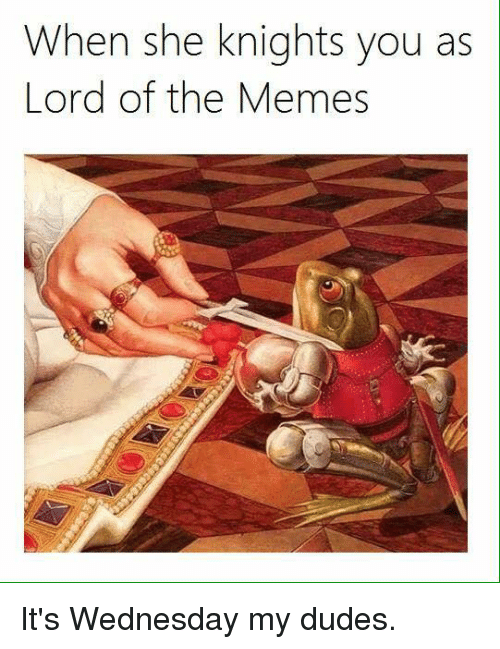 Dank, Dude, and Wednesday: When she knights you as  Lord of the Memes It's Wednesday my dudes.