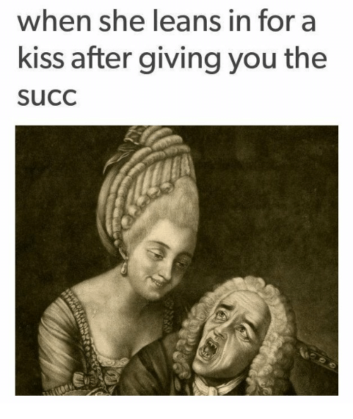 Leaning In: when she leans in for a  kiss after giving you the  SuCC
