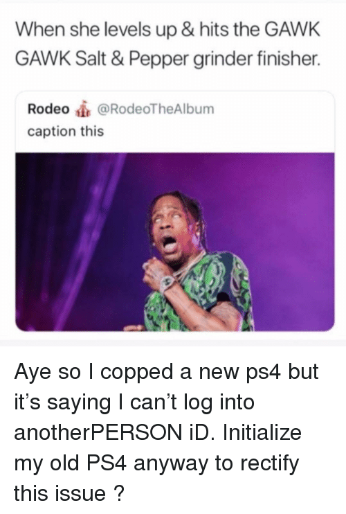Memes, Ps4, and Rodeo: When she levels up & hits the GAWK  GAWK Salt & Pepper grinder finisher.  Rodeo@RodeoTheAlbum  caption this Aye so I copped a new ps4 but it's saying I can't log into anotherPERSON iD. Initialize my old PS4 anyway to rectify this issue ?
