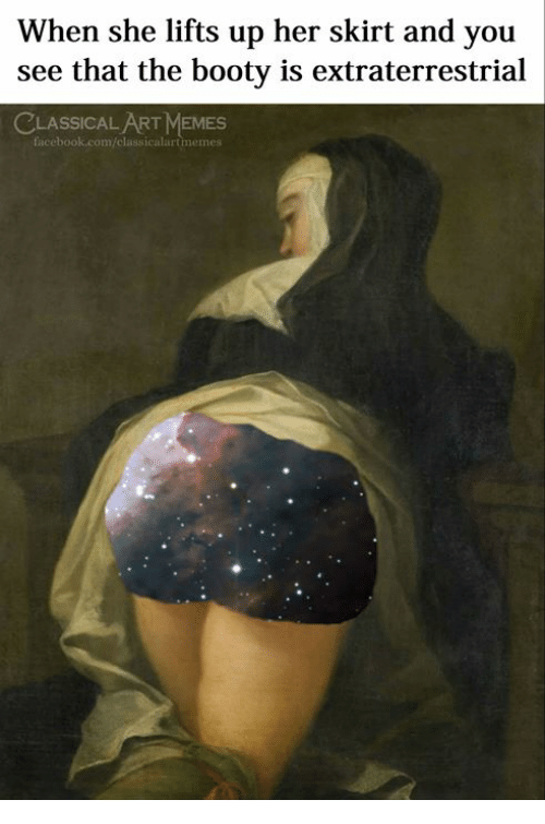 Booty, Facebook, and Memes: When she lifts up her skirt and you  see that the booty is extraterrestrial  CLASSICAL ART MEMES  facebook.com/classicalartmemes