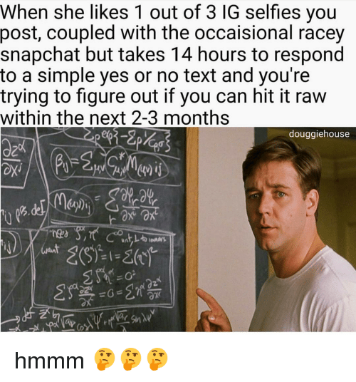 No Text: When she likes 1 out of 3 IG selfies you  post, coupled with the occaisional racey  snapchat but takes 14 hours to respond  to a simple yes or no text and you're  trying to figure out if you can hit it raw  within the next 2-3 months  douggiehouse hmmm 🤔🤔🤔
